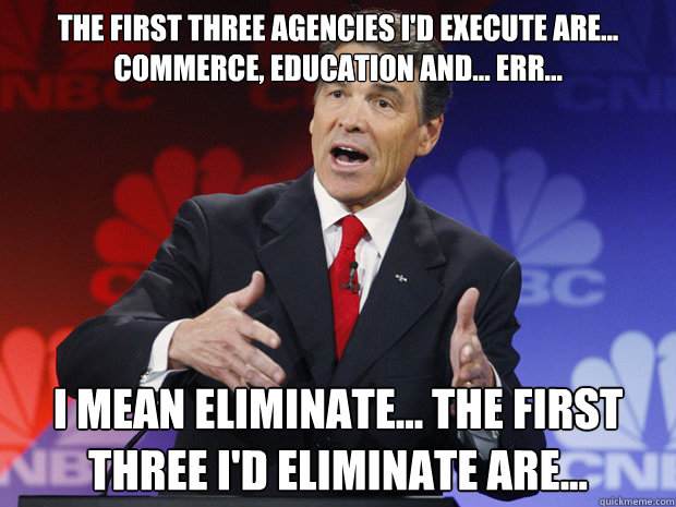 The first three agencies I'd execute are... commerce, education and... err...    I mean eliminate... the first three I'd ELIMINATE are... - The first three agencies I'd execute are... commerce, education and... err...    I mean eliminate... the first three I'd ELIMINATE are...  ummmm Rick Perry