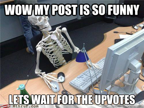Wow my post is so funny lets wait for the upvotes