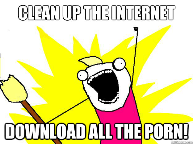Clean up The Internet Download ALL the porn!