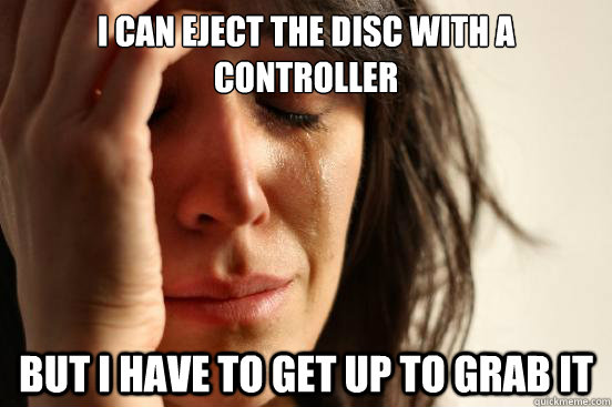 I can eject the disc with a controller but i have to get up to grab it - I can eject the disc with a controller but i have to get up to grab it  First World Problems