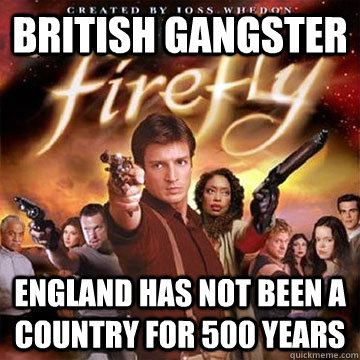 british gangster england has not been a country for 500 years  Firefly speaks Chinese