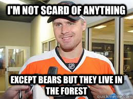 I'm not scard of anything except bears but they live in the forest - I'm not scard of anything except bears but they live in the forest  bryzgalov logic