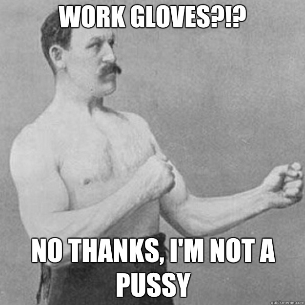 Work gloves?!? No thanks, I'm not a pussy - Work gloves?!? No thanks, I'm not a pussy  overly manly man