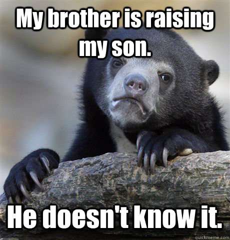 My brother is raising my son. He doesn't know it. - My brother is raising my son. He doesn't know it.  Confession Bear