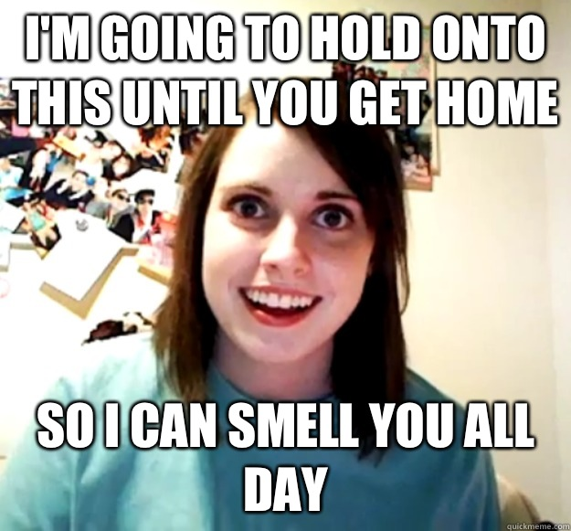 I'm going to hold onto this until you get home So I can smell you all day - I'm going to hold onto this until you get home So I can smell you all day  Overly Attached Girlfriend