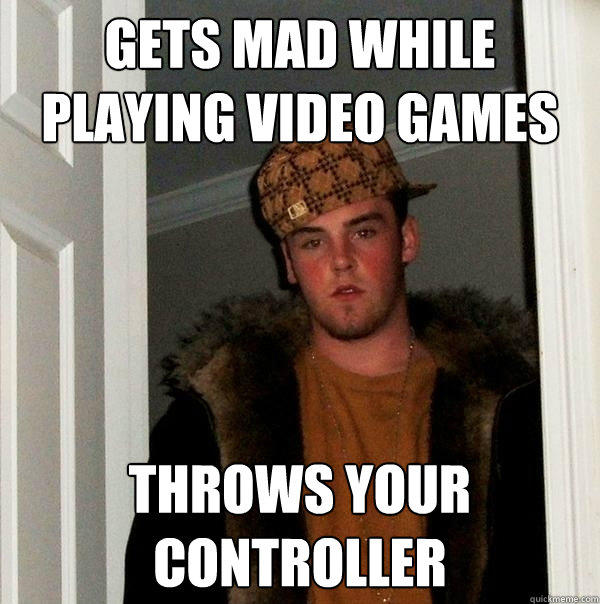gets mad while playing video games throws your controller - gets mad while playing video games throws your controller  Scumbag Steve