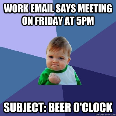 fb51e3c28817c7b066285cbf5cfbf464893bd0b165c02ecf937fff5d781c7027 work email says meeting on friday at 5pm subject beer o'clock,Beer O Clock Meme