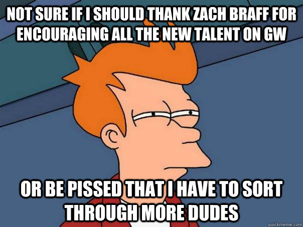 Not sure if I should thank zach braff for encouraging all the new talent on GW Or be pissed that I have to sort through more dudes - Not sure if I should thank zach braff for encouraging all the new talent on GW Or be pissed that I have to sort through more dudes  Futurama Fry
