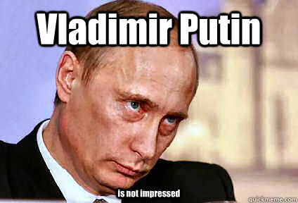 Vladimir Putin is not impressed - Vladimir Putin is not impressed  Vladimir Putin is Not Impressed