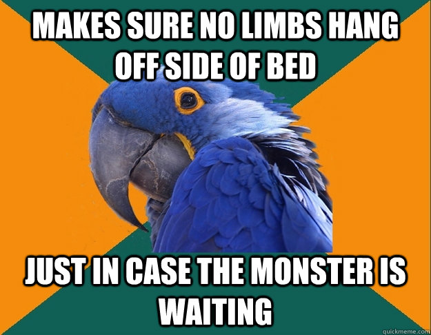 Makes sure no limbs hang off side of bed just in case the monster is waiting - Makes sure no limbs hang off side of bed just in case the monster is waiting  Paranoid Parrot