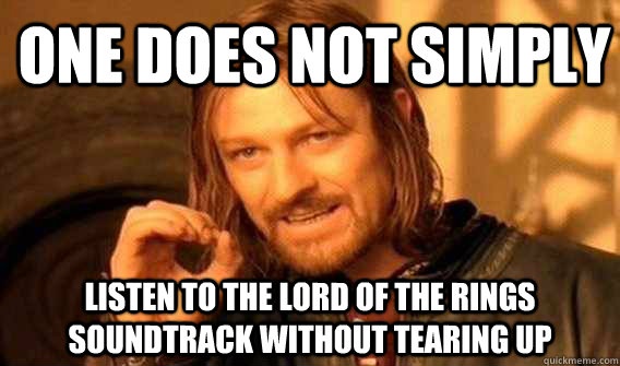 one does not simply Listen to the LOrd of the rings soundtrack without tearing up - one does not simply Listen to the LOrd of the rings soundtrack without tearing up  Lord of The Rings meme