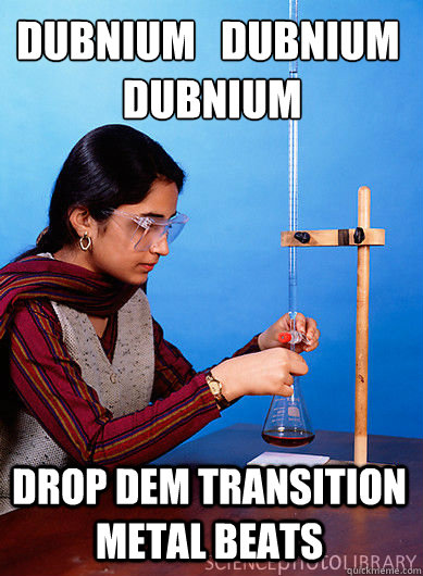 Dubnium dubnium dubnium Drop dem transition metal beats ...