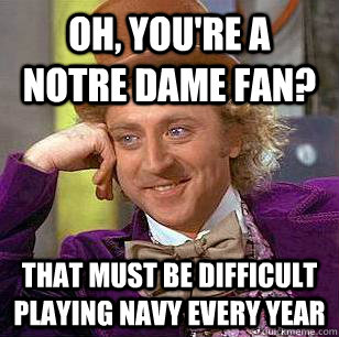 oh, you're a notre dame fan? That must be difficult playing navy every year - oh, you're a notre dame fan? That must be difficult playing navy every year  Condescending Wonka