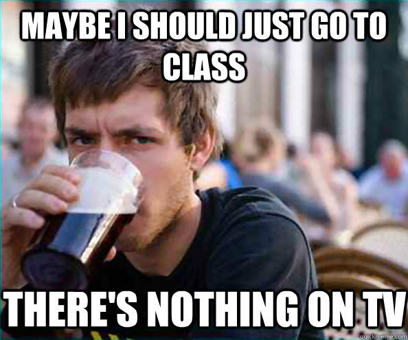 Maybe I should just go to class There's nothing on TV  Lazy College Senior
