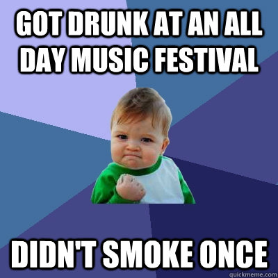 got drunk at an all day music festival didn't smoke once - got drunk at an all day music festival didn't smoke once  Success Kid