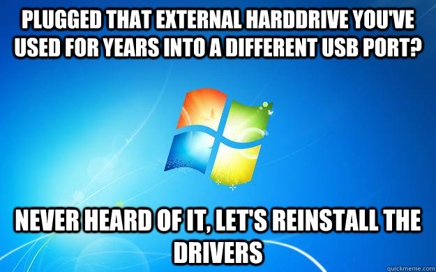 Plugged that external harddrive you've used for years into a different USB port? Never heard of it, Let's reinstall the drivers