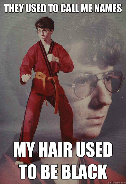 They used to call me names My hair used to be black - They used to call me names My hair used to be black  Karate Kyle