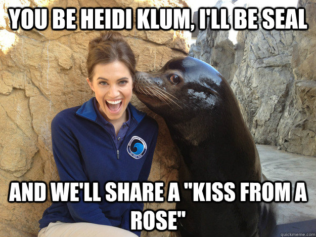 You be Heidi Klum, I'll be Seal And we'll share a