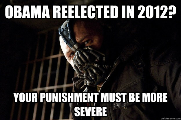 obama reelected in 2012? Your Punishment Must Be More Severe   - obama reelected in 2012? Your Punishment Must Be More Severe    Angry Bane