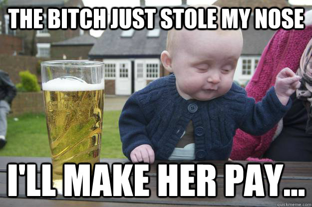 The bitch just stole my nose I'll make her pay...  - The bitch just stole my nose I'll make her pay...   drunk baby