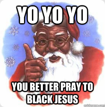 Yo yo yo You better pray to black Jesus