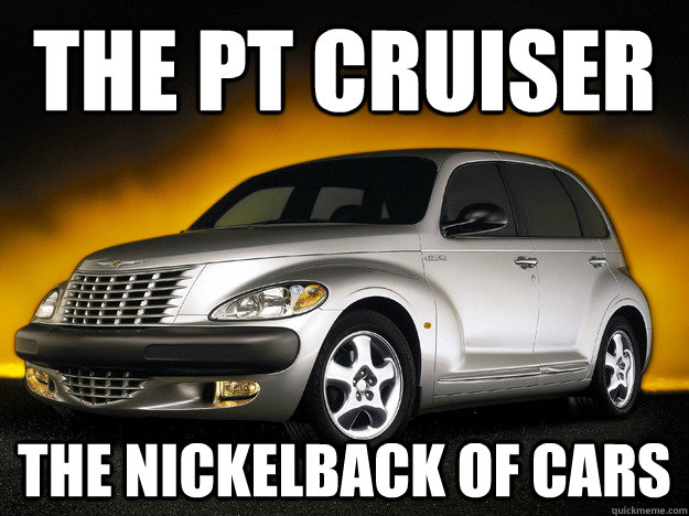 the pt cruiser the nickelback of cars - the pt cruiser the nickelback of cars  PT Cruiser