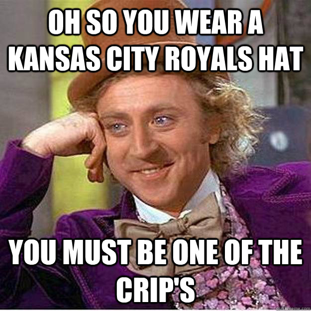 Oh so you wear a Kansas City royals hat you must be one of the crip's  kihei crip