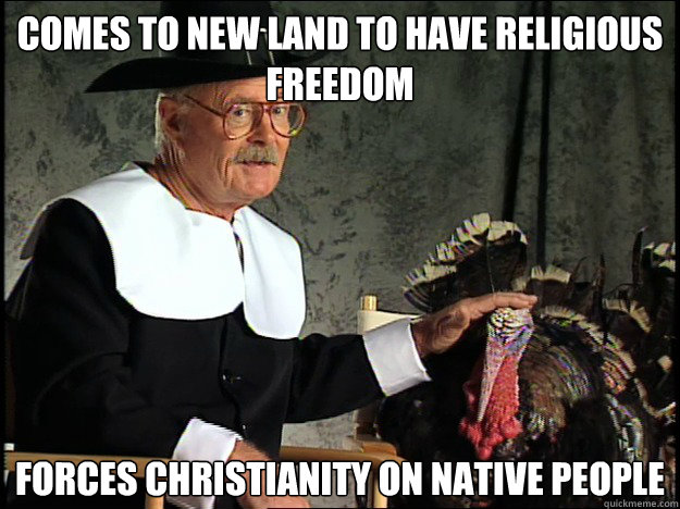 comes to new land to have religious freedom Forces Christianity on native people - comes to new land to have religious freedom Forces Christianity on native people  Happy Thanksgiving Bitches