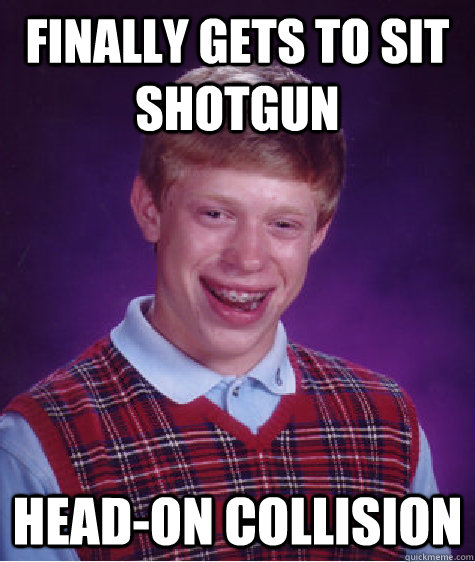 Finally gets to sit shotgun Head-on collision - Finally gets to sit shotgun Head-on collision  Bad Luck Brian