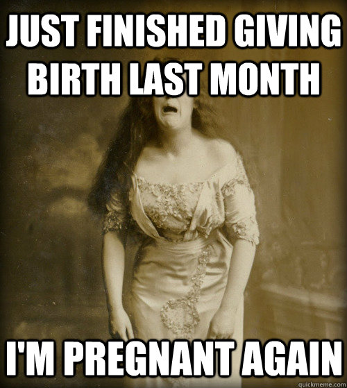 fb637fc90e32c538f9d5105fbe958799c3954ad65b8856073d781a327ba970f3 just finished giving birth last month i'm pregnant again 1890s,Giving Birth Memes