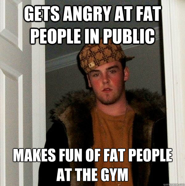 gets angry at fat people in public  makes fun of fat people at the gym  Scumbag Steve