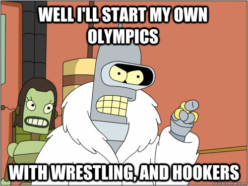 well I'll start my own olympics with wrestling, and hookers - well I'll start my own olympics with wrestling, and hookers  Blackjack Bender