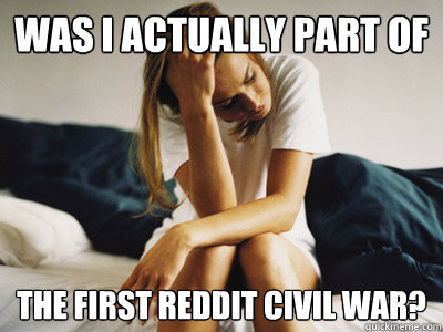 was i actually part of the first reddit civil war? - was i actually part of the first reddit civil war?  Regretful Rachel