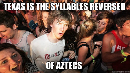 Texas is the syllables reversed  of Aztecs - Texas is the syllables reversed  of Aztecs  Sudden Clarity Clarence