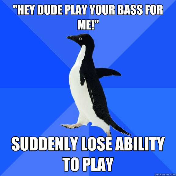 ''Hey dude play your bass for me!'' Suddenly lose ability to play - ''Hey dude play your bass for me!'' Suddenly lose ability to play  Socially Awkward Penguin