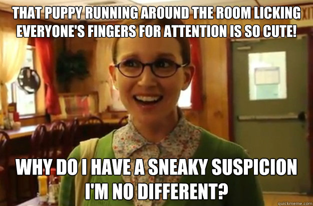 THAT PUPPY RUNNING AROUND THE ROOM LICKING EVERYONE'S FINGERS FOR ATTENTION IS SO CUTE! wHY DO I HAVE A SNEAKY SUSPICION I'M NO DIFFERENT? - THAT PUPPY RUNNING AROUND THE ROOM LICKING EVERYONE'S FINGERS FOR ATTENTION IS SO CUTE! wHY DO I HAVE A SNEAKY SUSPICION I'M NO DIFFERENT?  Sexually Oblivious Female