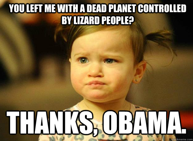 You left me with a dead planet controlled by lizard people? Thanks, Obama. - You left me with a dead planet controlled by lizard people? Thanks, Obama.  Judgemental Toddler