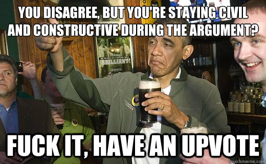 You disagree, but you're staying civil and constructive during the argument? fuck it, have an upvote - You disagree, but you're staying civil and constructive during the argument? fuck it, have an upvote  Drunk Obama