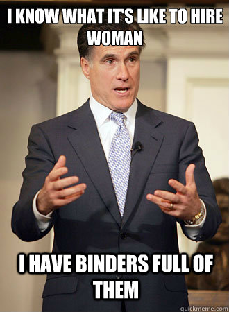 I know what it's like to hire woman I have binders full of them - I know what it's like to hire woman I have binders full of them  Relatable Romney