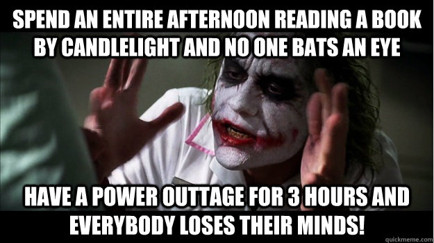 Spend an entire afternoon reading a book by candlelight and no one bats an eye Have a power outtage for 3 hours and EVERYBODY LOSES THeir minds! - Spend an entire afternoon reading a book by candlelight and no one bats an eye Have a power outtage for 3 hours and EVERYBODY LOSES THeir minds!  Joker Mind Loss