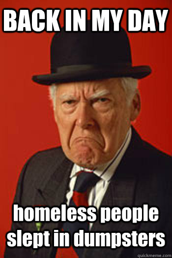 BACK IN MY DAY homeless people slept in dumpsters  - BACK IN MY DAY homeless people slept in dumpsters   Pissed old guy