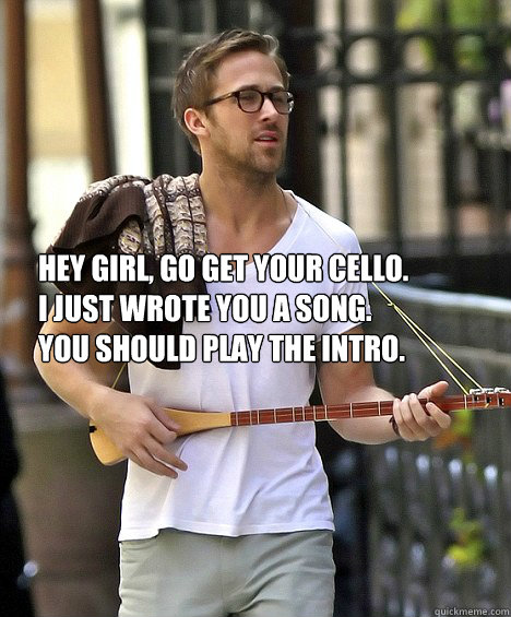 Hey girl, go get your cello.  I just wrote you a song. You should play the intro.