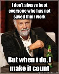 I don't always boot everyone who has not saved their work But when i do, I make it count