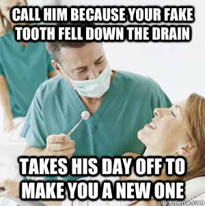 Call him because your fake tooth fell down the drain Takes his day off to make you a new one