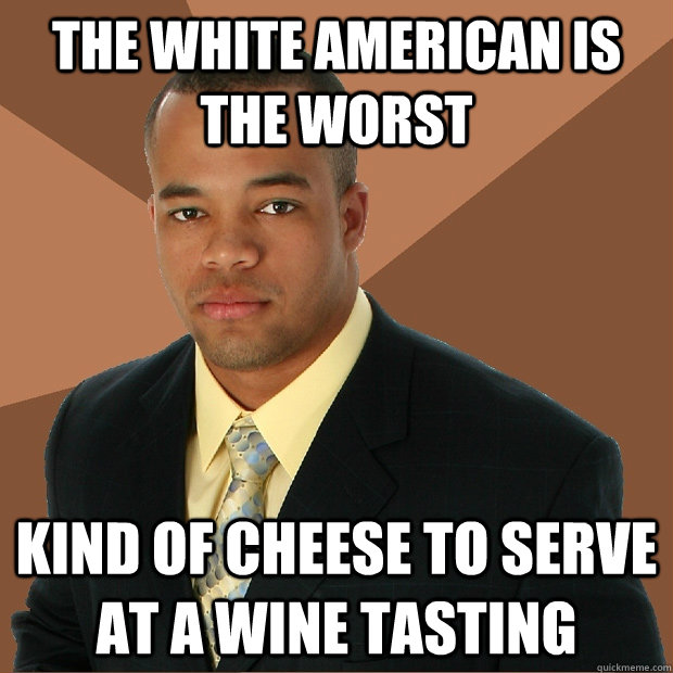 The WHITE AMERICAN IS THE WORST Kind of cheese to serve at a wine tasting - The WHITE AMERICAN IS THE WORST Kind of cheese to serve at a wine tasting  Successful Black Man