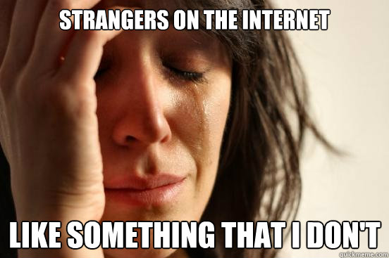 Strangers on the internet Like something that I don't - Strangers on the internet Like something that I don't  First World Problems