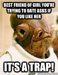 Best friend of girl you're trying to date asks if you like her It's a trap!