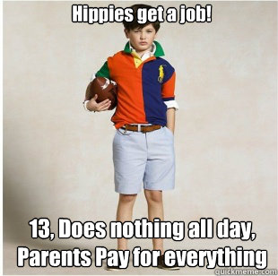 Hippies get a job! 13, Does nothing all day, Parents Pay for everything   Spoiled Rich Kid