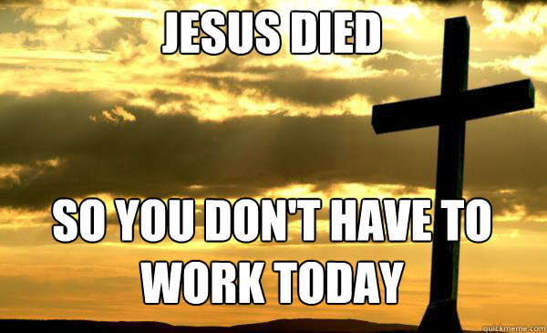 Jesus died   so you don't have to work today