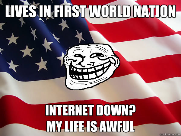 Lives in first world nation internet down?  My life is awful